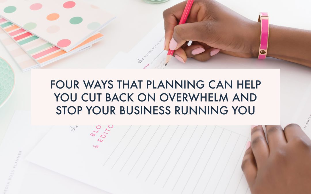 Four ways that planning can help you cut back on overwhelm and stop your business running you.