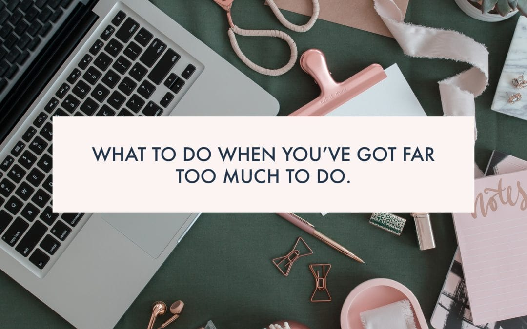 What to do when you've got FAR TOO MUCH TO DO